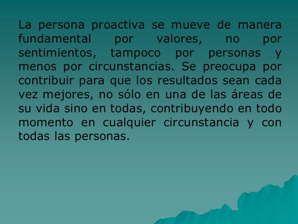 La persona proactiva se mueve de manera fundamental por valores, no por sentimientos, tampoco por personas y menos por circunstancias.