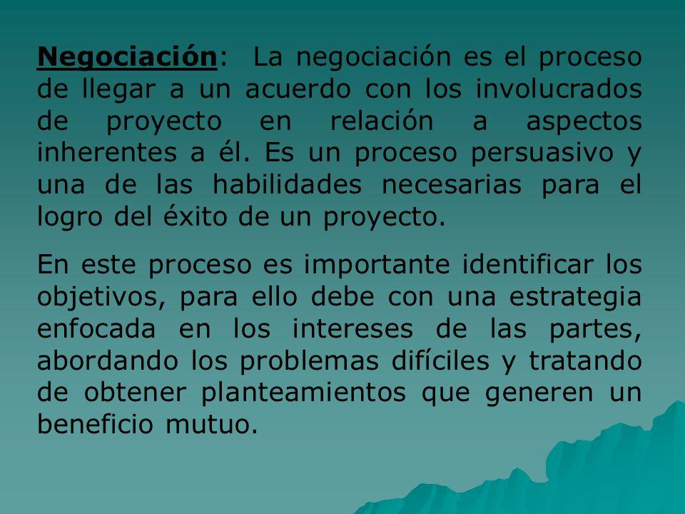 Negociación: La negociación es el proceso de llegar a un acuerdo con los involucrados de proyecto en relación a aspectos inherentes a él. Es un proceso persuasivo y una de las habilidades necesarias para el logro del éxito de un proyecto.