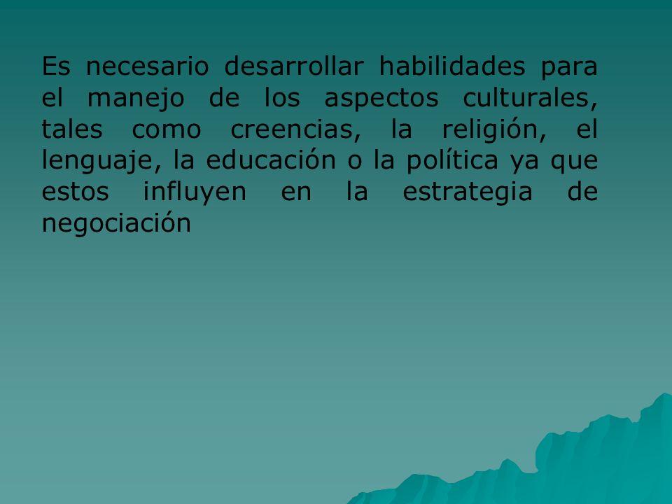 Es necesario desarrollar habilidades para el manejo de los aspectos culturales, tales como creencias, la religión, el lenguaje, la educación o la política ya que estos influyen en la estrategia de negociación