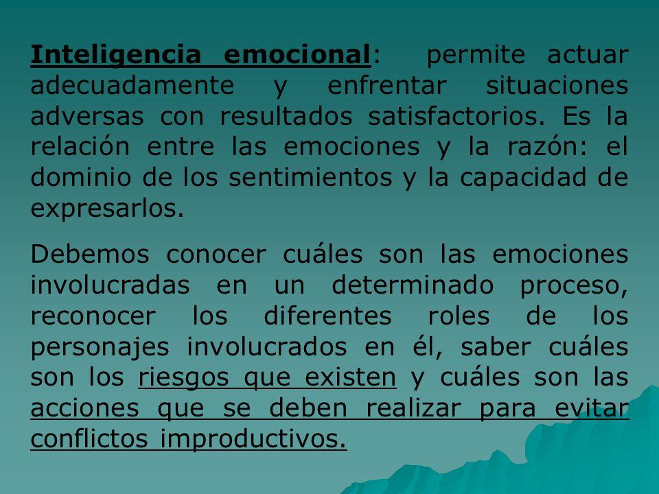 Inteligencia emocional: permite actuar adecuadamente y enfrentar situaciones adversas con resultados satisfactorios. Es la relación entre las emociones y la razón: el dominio de los sentimientos y la capacidad de expresarlos.