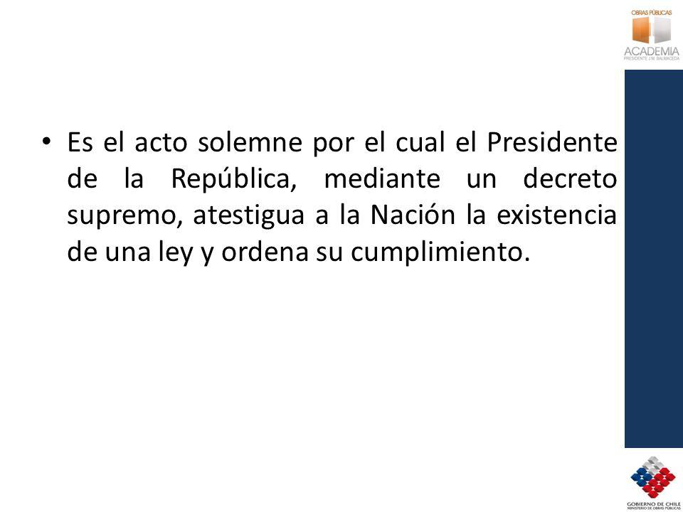 Es el acto solemne por el cual el Presidente de la República, mediante un decreto supremo, atestigua a la Nación la existencia de una ley y ordena su cumplimiento.