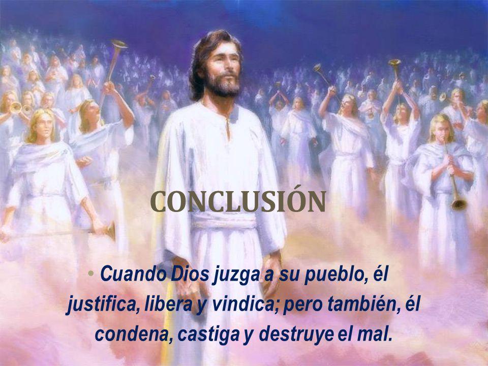 CONCLUSIÓN Cuando Dios juzga a su pueblo, él justifica, libera y vindica; pero también, él condena, castiga y destruye el mal.