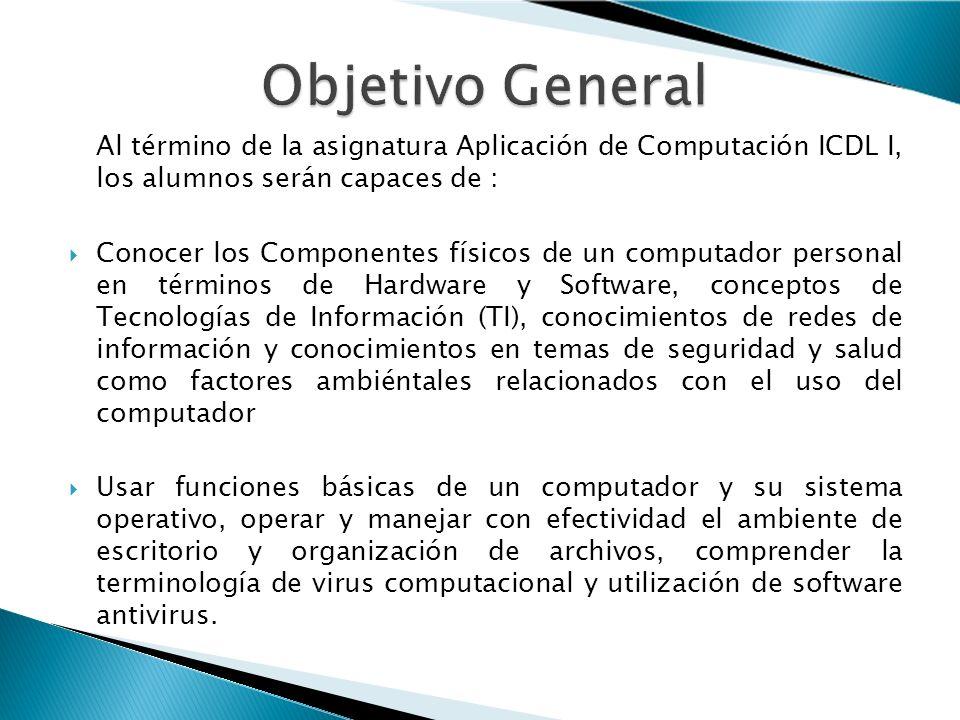 Objetivo General Al término de la asignatura Aplicación de Computación ICDL I, los alumnos serán capaces de :
