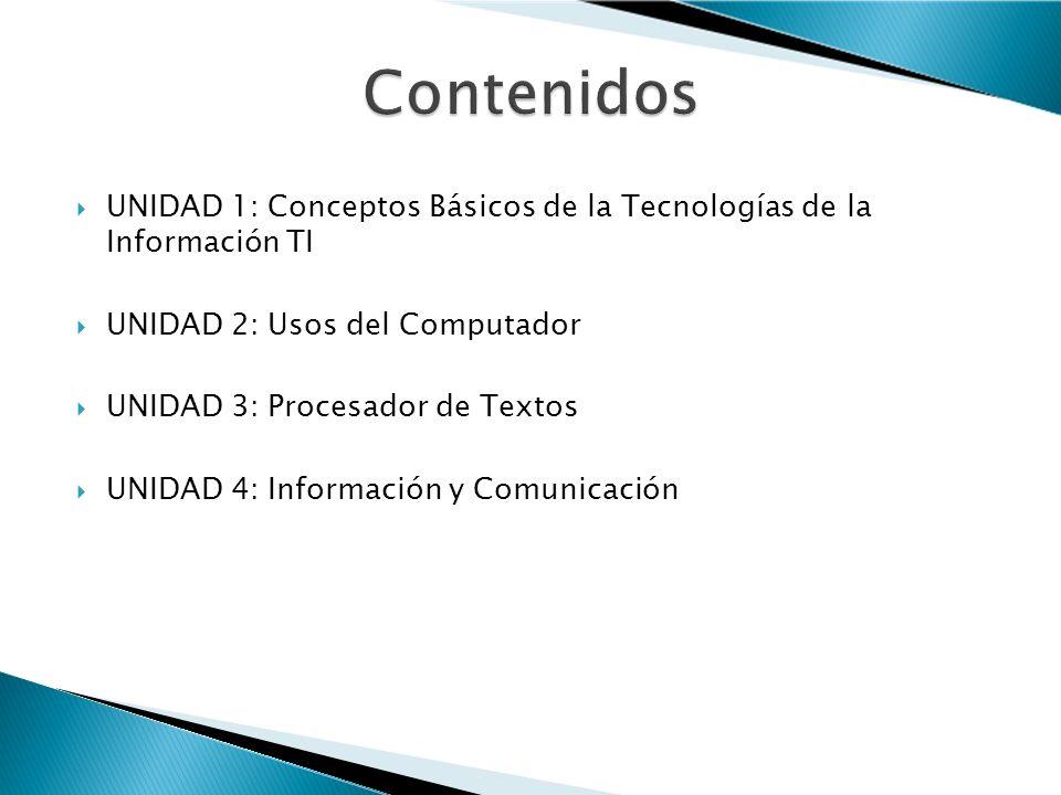 Contenidos UNIDAD 1: Conceptos Básicos de la Tecnologías de la Información TI. UNIDAD 2: Usos del Computador.
