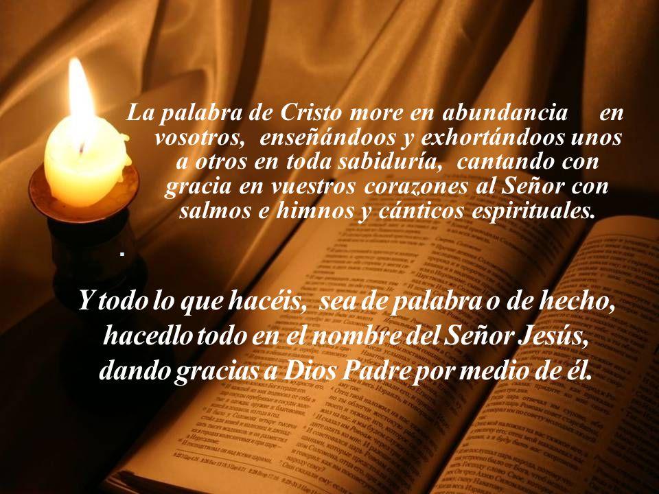 La palabra de Cristo more en abundancia en vosotros, enseñándoos y exhortándoos unos a otros en toda sabiduría, cantando con gracia en vuestros corazones al Señor con salmos e himnos y cánticos espirituales.