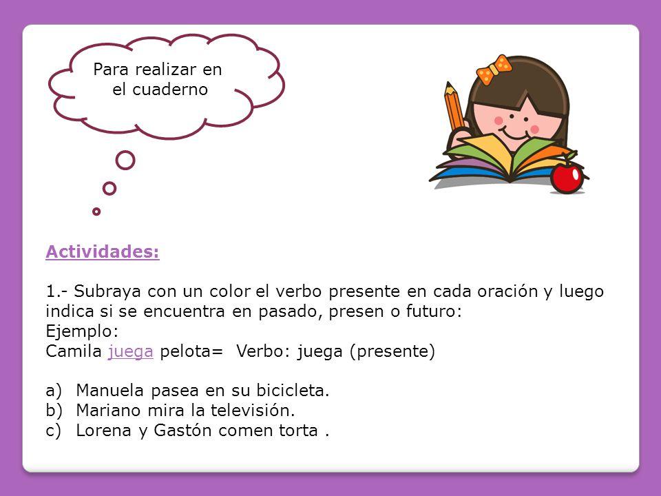 Para realizar en el cuaderno. Actividades: 1.- Subraya con un color el verbo presente en cada oración y luego.