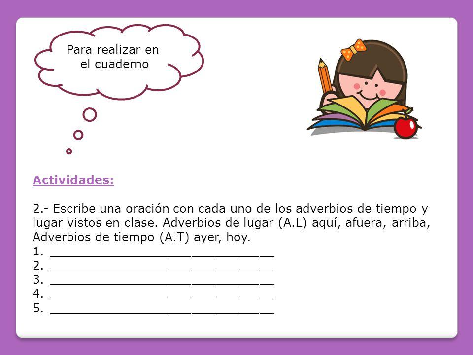 Para realizar en el cuaderno. Actividades: 2.- Escribe una oración con cada uno de los adverbios de tiempo y.