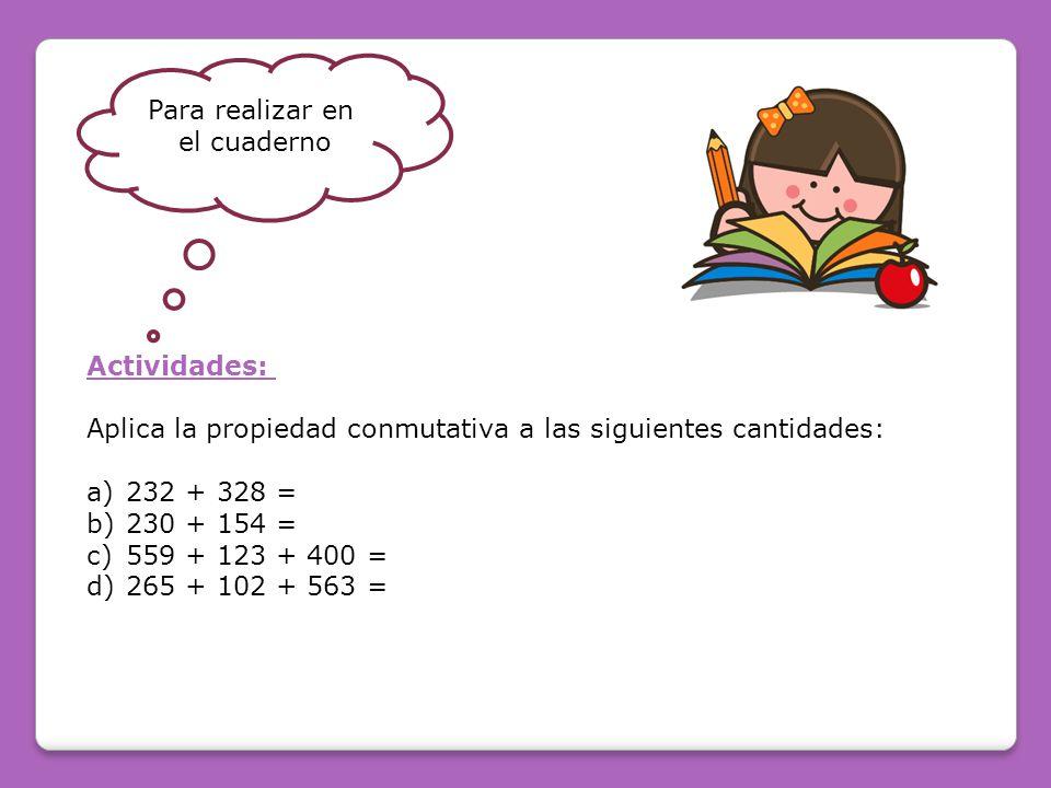 Para realizar en el cuaderno. Actividades: Aplica la propiedad conmutativa a las siguientes cantidades: