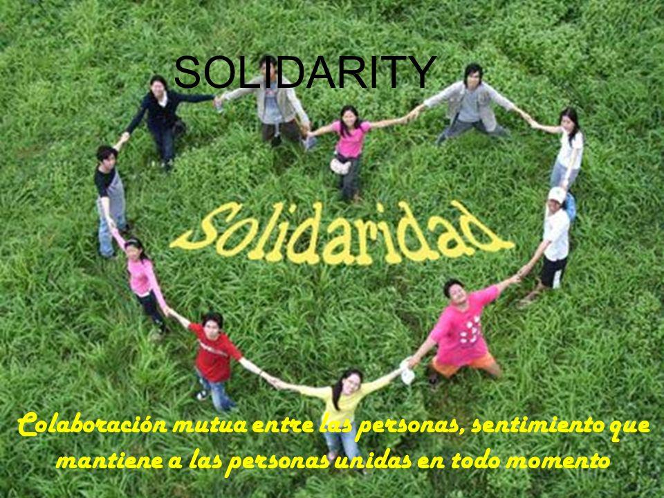 SOLIDARITY Colaboración mutua entre las personas, sentimiento que mantiene a las personas unidas en todo momento.
