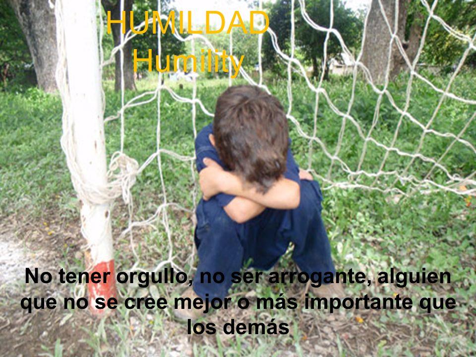 HUMILDAD Humility No tener orgullo, no ser arrogante, alguien que no se cree mejor o más importante que los demás.