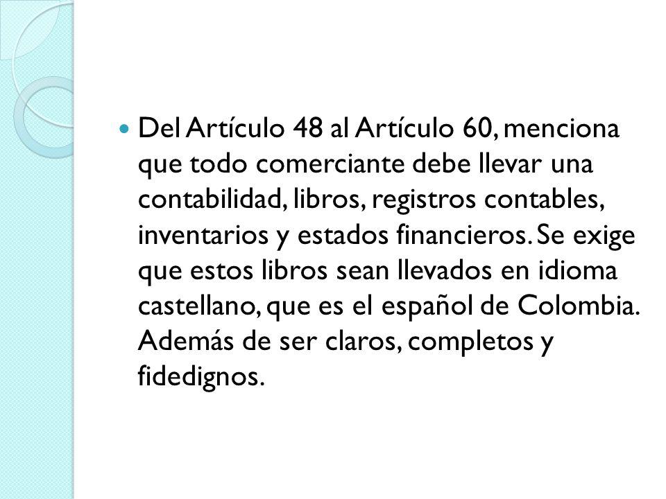 Del Artículo 48 al Artículo 60, menciona que todo comerciante debe llevar una contabilidad, libros, registros contables, inventarios y estados financieros.