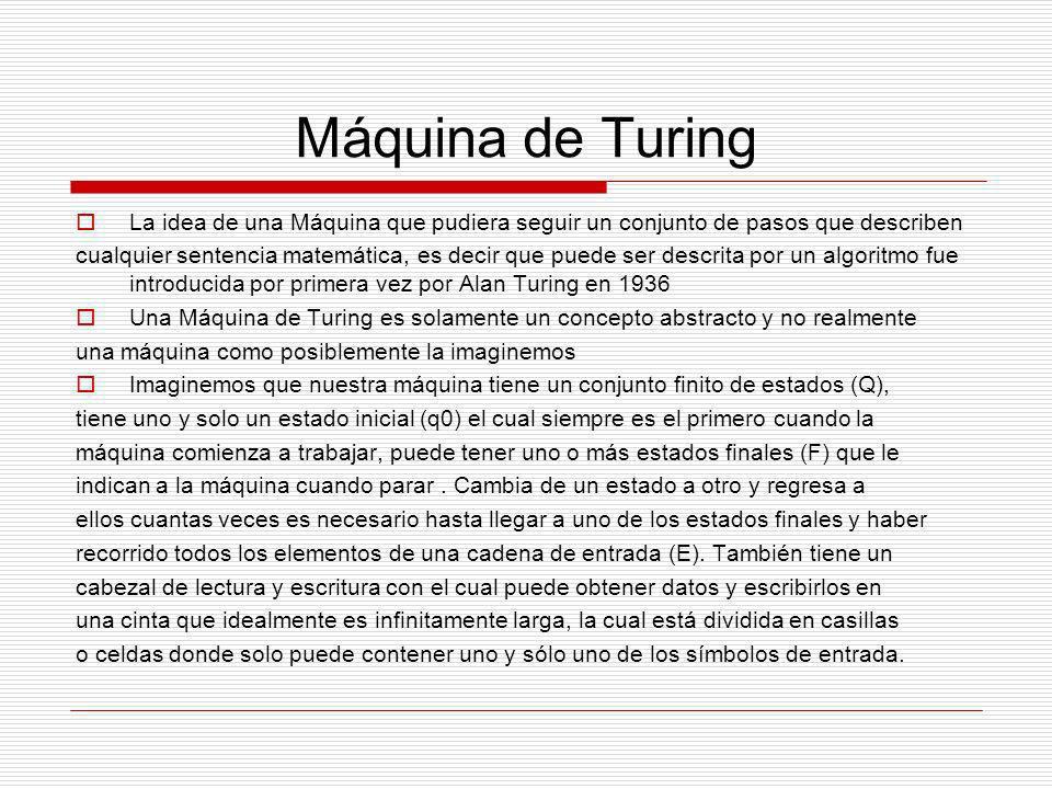Máquina de Turing La idea de una Máquina que pudiera seguir un conjunto de pasos que describen.
