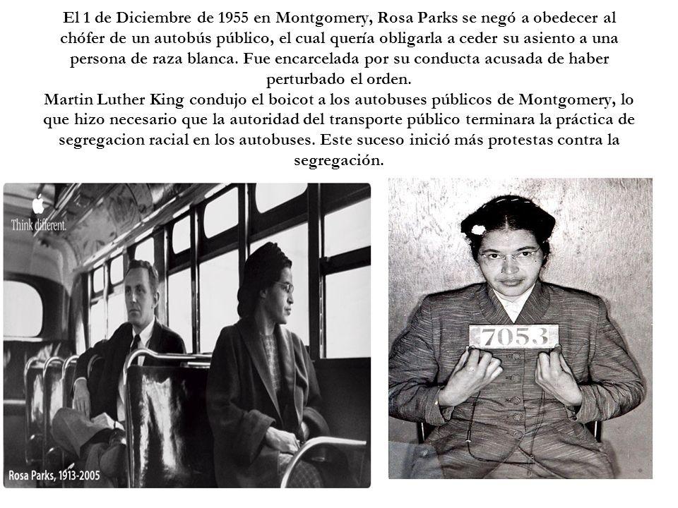 El 1 de Diciembre de 1955 en Montgomery, Rosa Parks se negó a obedecer al chófer de un autobús público, el cual quería obligarla a ceder su asiento a una persona de raza blanca.