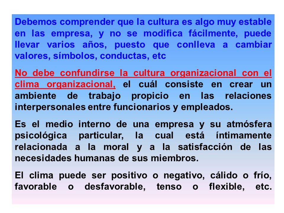 Debemos comprender que la cultura es algo muy estable en las empresa, y no se modifica fácilmente, puede llevar varios años, puesto que conlleva a cambiar valores, símbolos, conductas, etc