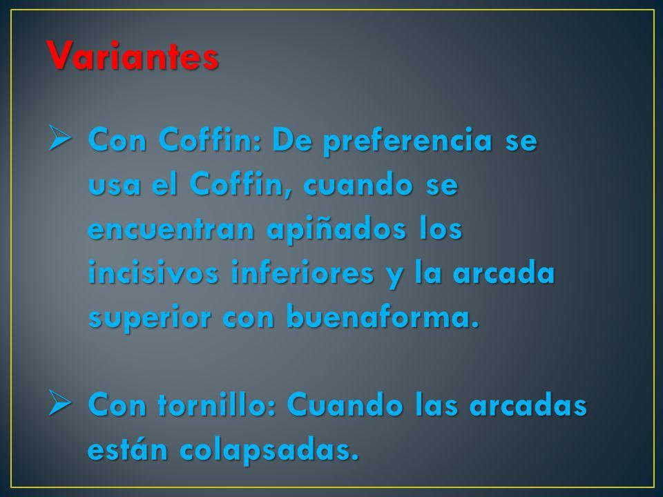 Variantes Con Coffin: De preferencia se usa el Coffin, cuando se encuentran apiñados los incisivos inferiores y la arcada superior con buenaforma.