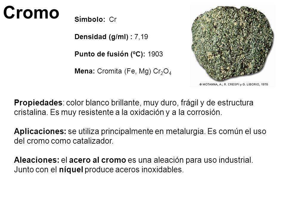 Cromo Símbolo: Cr. Densidad (g/ml) : 7,19. Punto de fusión (ºC): 1903. Mena: Cromita (Fe, Mg) Cr2O4.