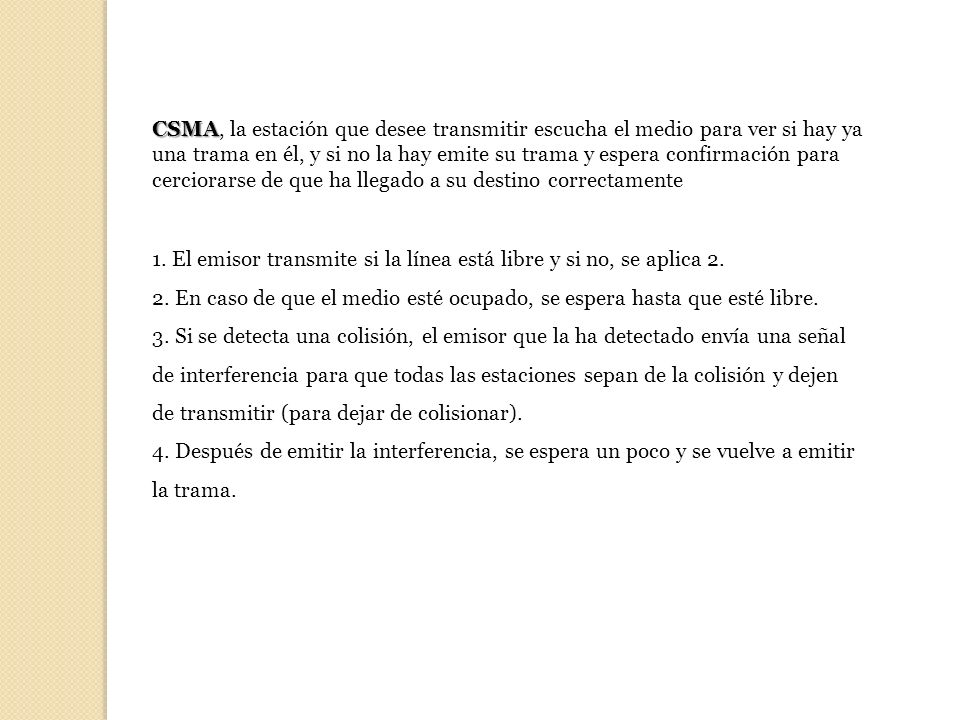 CSMA, la estación que desee transmitir escucha el medio para ver si hay ya una trama en él, y si no la hay emite su trama y espera confirmación para cerciorarse de que ha llegado a su destino correctamente