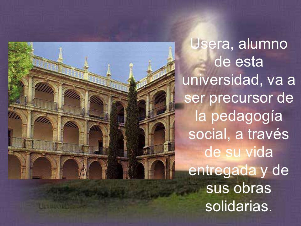Usera, alumno de esta universidad, va a ser precursor de la pedagogía social, a través de su vida entregada y de sus obras solidarias.