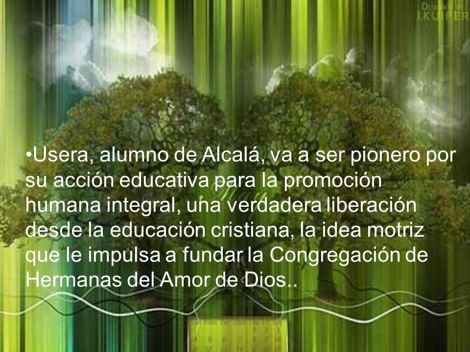 Usera, alumno de Alcalá, va a ser pionero por su acción educativa para la promoción humana integral, una verdadera liberación desde la educación cristiana, la idea motriz que le impulsa a fundar la Congregación de Hermanas del Amor de Dios..