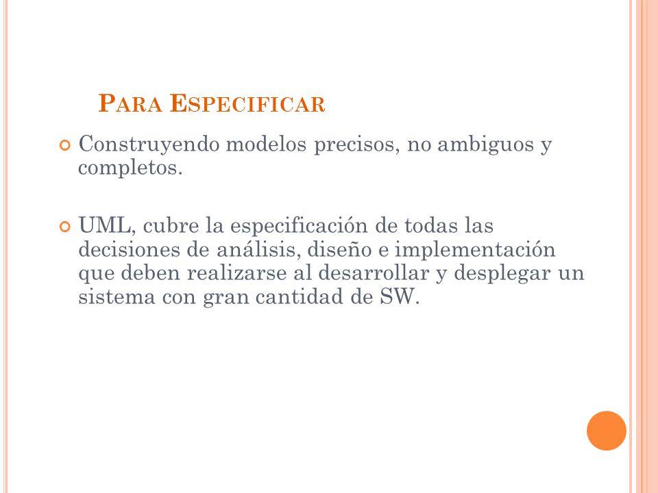 Para Especificar Construyendo modelos precisos, no ambiguos y completos.
