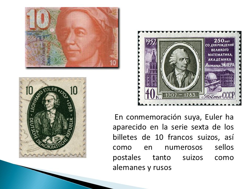 En conmemoración suya, Euler ha aparecido en la serie sexta de los billetes de 10 francos suizos, así como en numerosos sellos postales tanto suizos como alemanes y rusos
