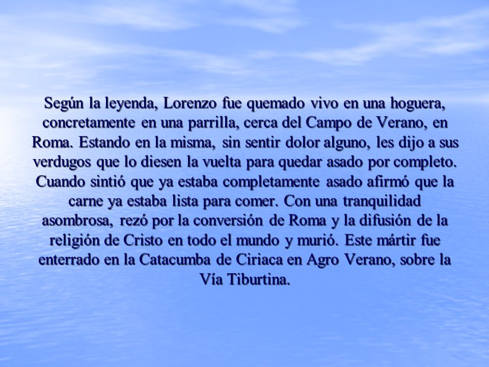 Según la leyenda, Lorenzo fue quemado vivo en una hoguera, concretamente en una parrilla, cerca del Campo de Verano, en Roma.