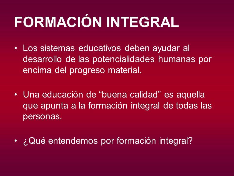 FORMACIÓN INTEGRAL Los sistemas educativos deben ayudar al desarrollo de las potencialidades humanas por encima del progreso material.