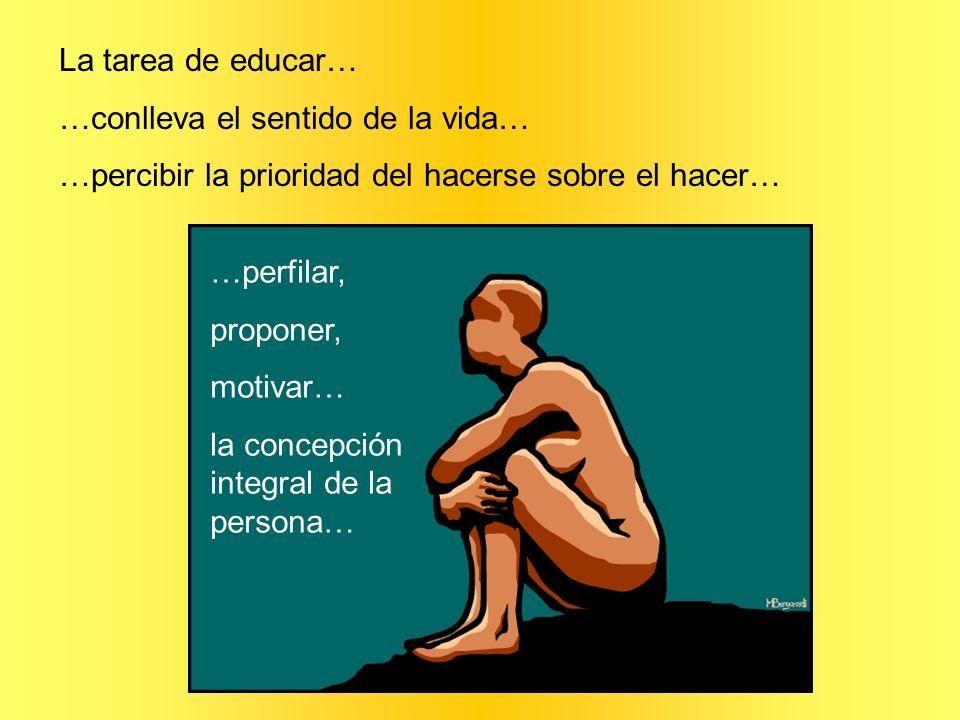 La tarea de educar……conlleva el sentido de la vida… …percibir la prioridad del hacerse sobre el hacer…
