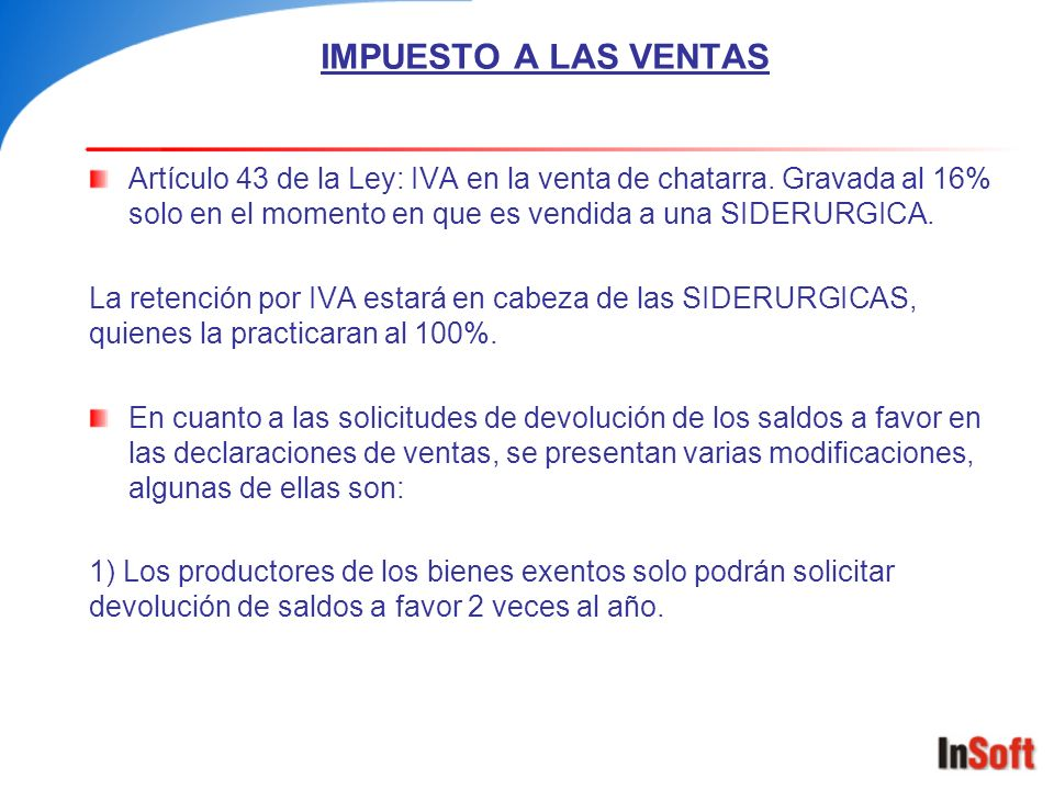 IMPUESTO A LAS VENTAS Artículo 43 de la Ley: IVA en la venta de chatarra. Gravada al 16% solo en el momento en que es vendida a una SIDERURGICA.
