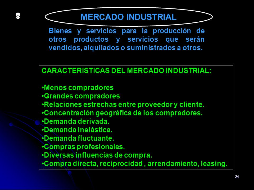 MERCADO INDUSTRIAL 8. Bienes y servicios para la producción de otros productos y servicios que serán vendidos, alquilados o suministrados a otros.