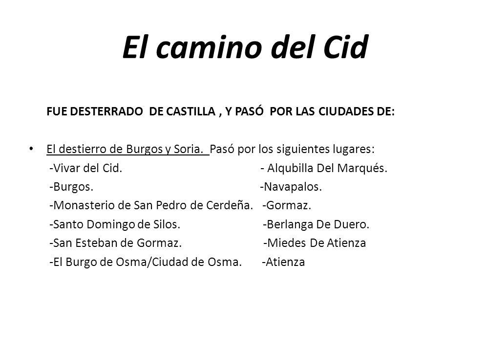 El camino del Cid FUE DESTERRADO DE CASTILLA , Y PASÓ POR LAS CIUDADES DE: El destierro de Burgos y Soria. Pasó por los siguientes lugares: