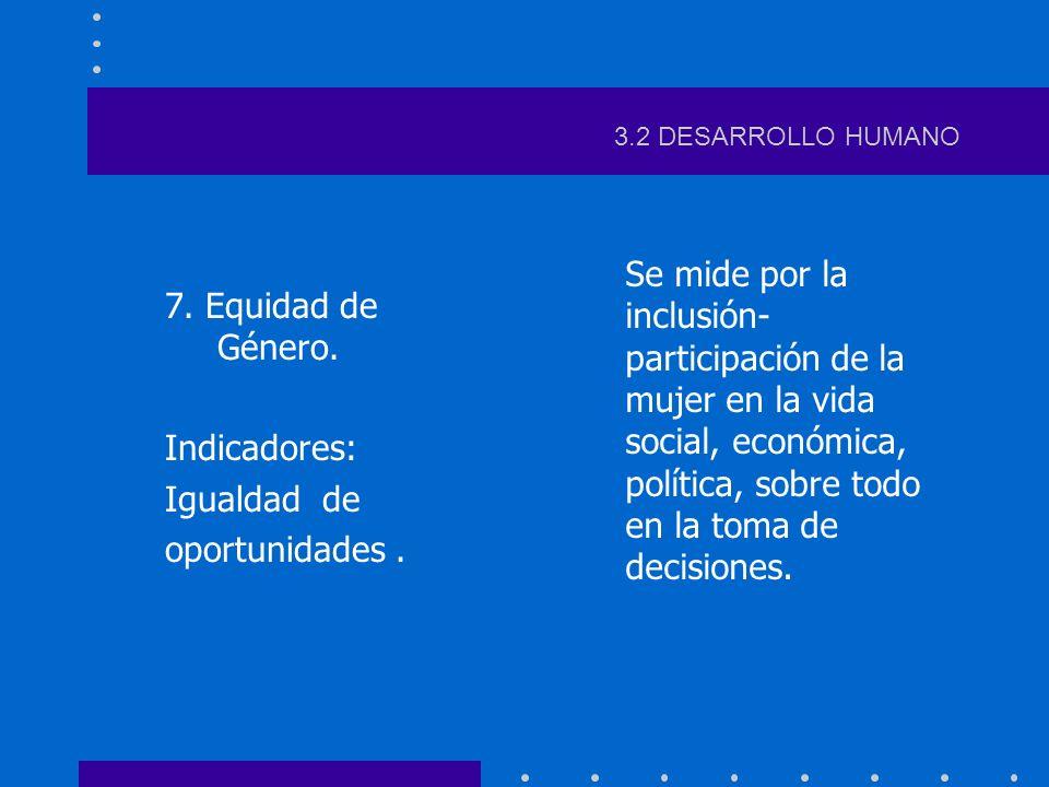 3.2 DESARROLLO HUMANO 7. Equidad de Género. Indicadores: Igualdad de. oportunidades .