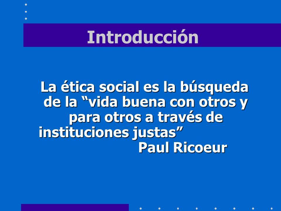 Introducción La ética social es la búsqueda de la vida buena con otros y para otros a través de instituciones justas Paul Ricoeur.