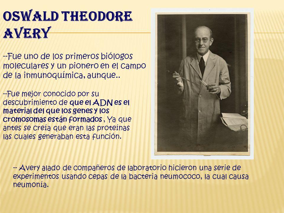 Oswald Theodore Avery --Fue uno de los primeros biólogos moleculares y un pionero en el campo de la inmunoquímica, aunque..