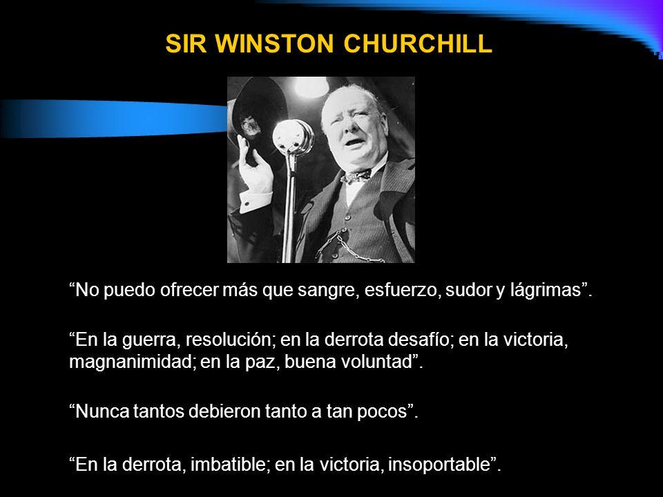 SIR WINSTON CHURCHILL No puedo ofrecer más que sangre, esfuerzo, sudor y lágrimas .