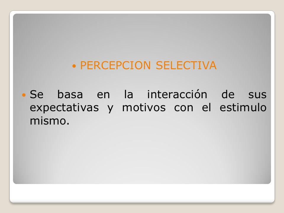 PERCEPCION SELECTIVA Se basa en la interacción de sus expectativas y motivos con el estimulo mismo.
