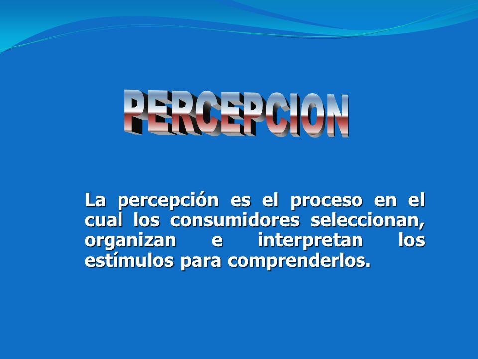PERCEPCION La percepción es el proceso en el cual los consumidores seleccionan, organizan e interpretan los estímulos para comprenderlos.