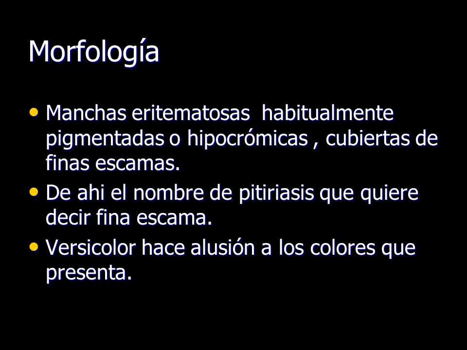 Morfología Manchas eritematosas habitualmente pigmentadas o hipocrómicas , cubiertas de finas escamas.