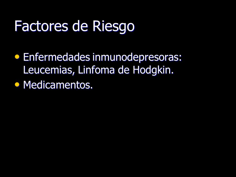 Factores de Riesgo Enfermedades inmunodepresoras: Leucemias, Linfoma de Hodgkin. Medicamentos.