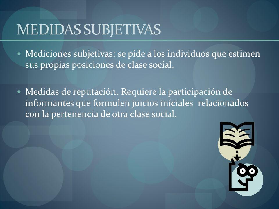 MEDIDAS SUBJETIVAS Mediciones subjetivas: se pide a los individuos que estimen sus propias posiciones de clase social.
