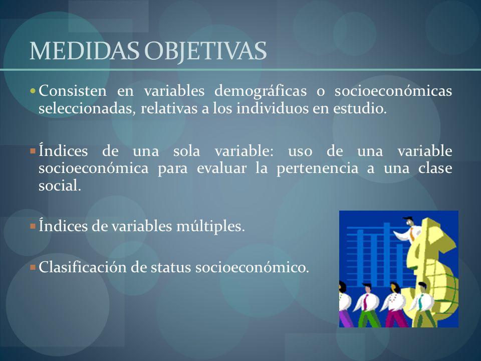 MEDIDAS OBJETIVAS Consisten en variables demográficas o socioeconómicas seleccionadas, relativas a los individuos en estudio.