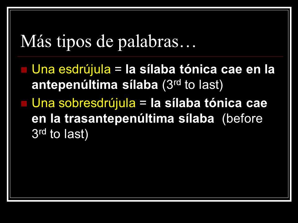 Más tipos de palabras… Una esdrújula = la sílaba tónica cae en la antepenúltima sílaba (3rd to last)
