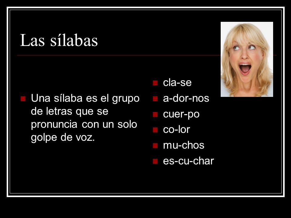 Las sílabas Una sílaba es el grupo de letras que se pronuncia con un solo golpe de voz. cla-se. a-dor-nos.