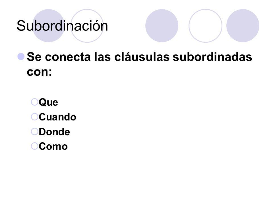 Subordinación Se conecta las cláusulas subordinadas con: Que Cuando