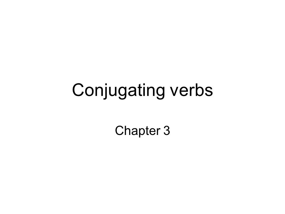 Conjugating verbs Chapter 3