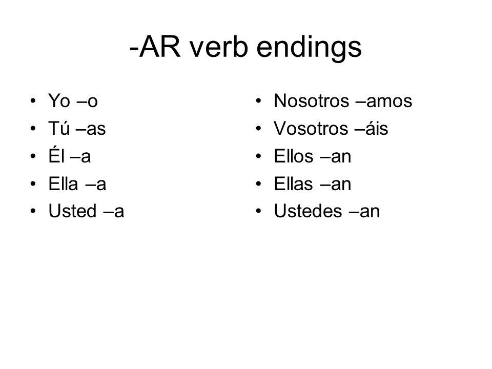 -AR verb endings Yo –o Tú –as Él –a Ella –a Usted –a Nosotros –amos