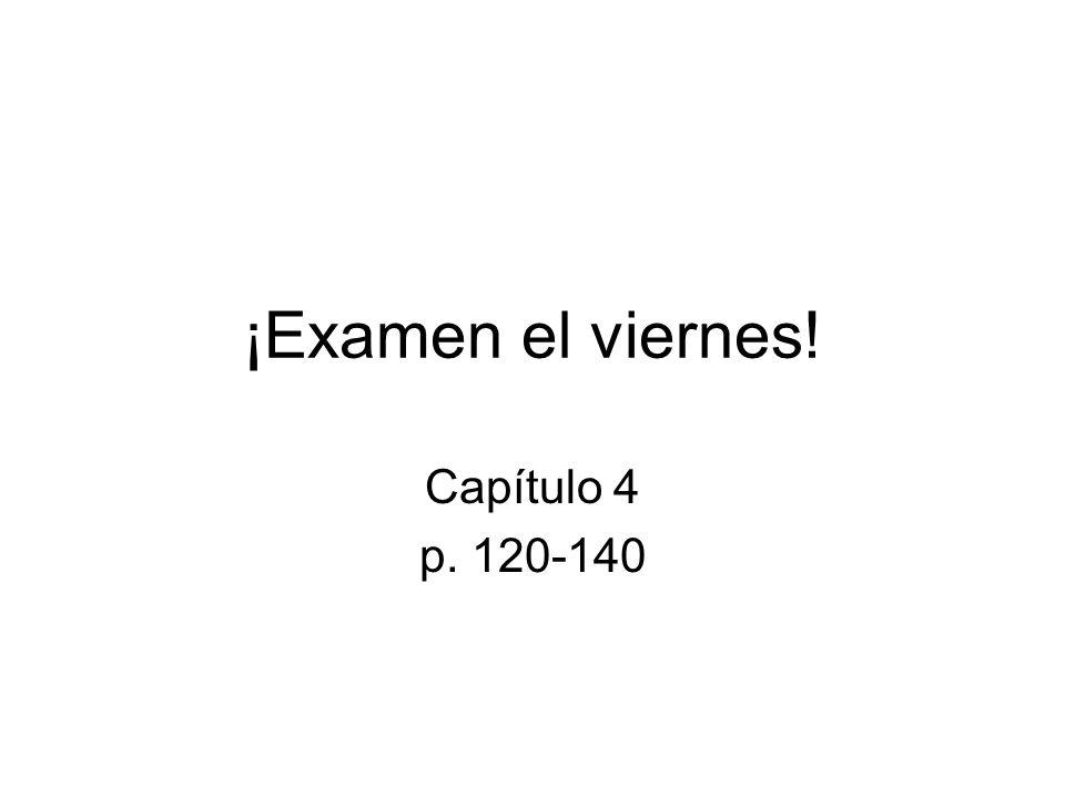 ¡Examen el viernes! Capítulo 4 p. 120-140