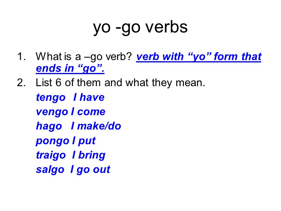 yo -go verbs What is a –go verb verb with yo form that ends in go . List 6 of them and what they mean.