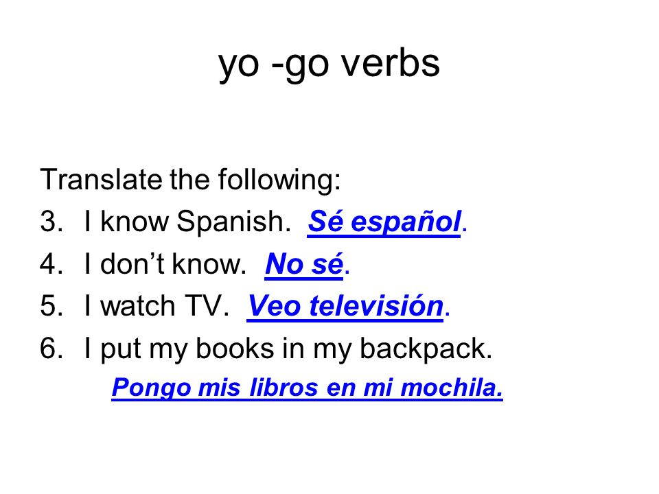 yo -go verbs Translate the following: I know Spanish. Sé español.