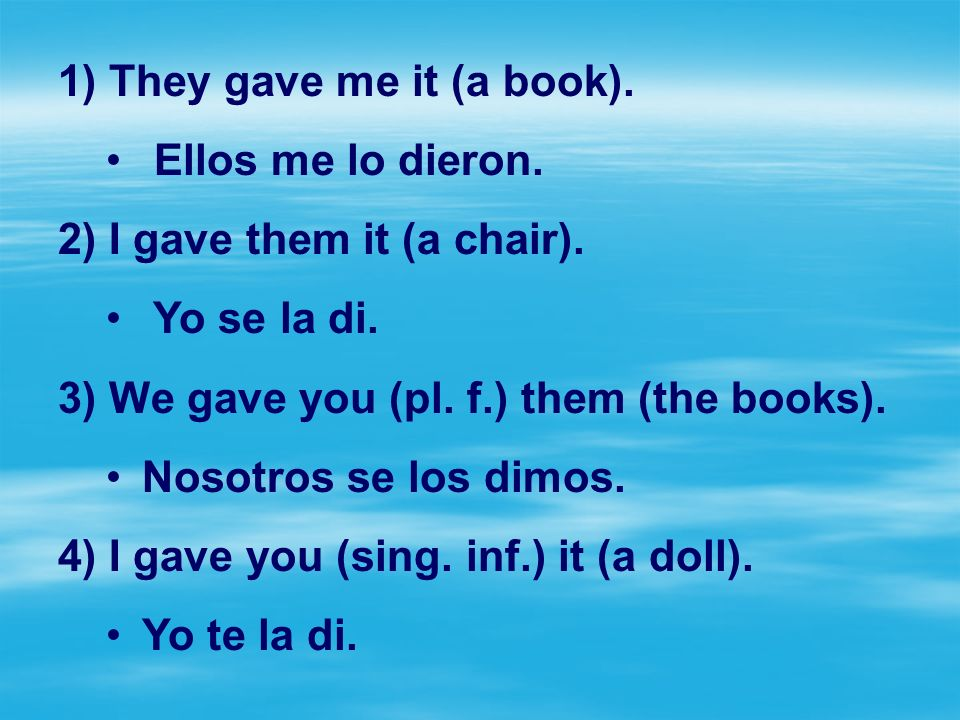 They gave me it (a book). Ellos me lo dieron. I gave them it (a chair). Yo se la di. We gave you (pl. f.) them (the books).